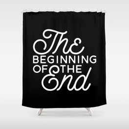 The Beginning Of The End Shower Curtain
