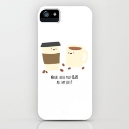 Where have you BEAN all my life? iPhone Case