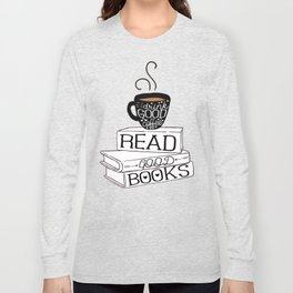 Drink Good Coffee, Read Good Books Long Sleeve T-shirt