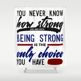 Being Strong Is Your Only Choice Shower Curtain