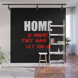 home is where they have to let you in funny saying Wall Mural