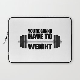 You're Gonna Have To Weight Laptop Sleeve