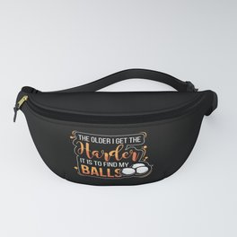 The Older I Get The Harder It Is To Find My Balls Fanny Pack