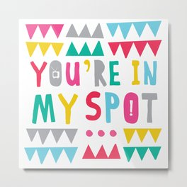 You're in My Spot Metal Print