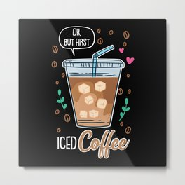 Ok, But First Iced Coffee - Gift Metal Print
