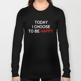 Today I choose to be happy Long Sleeve T-shirt
