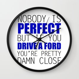 Nobody is Perfect but if you Drive a Ford you're pretty damn close Wall Clock