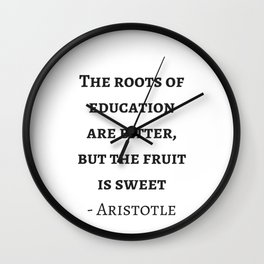 Greek Philosophy Quotes - Aristotle - The roots of education are bitter but the fruit is sweet Wall Clock