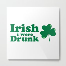 Irish I Were Drunk Funny Quote Metal Print