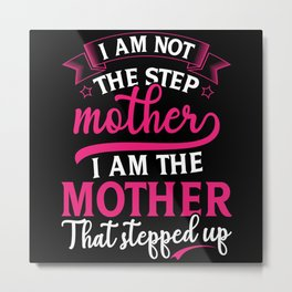 I am not the stepmother I am the mother that Metal Print