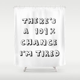 101% Chance I'm Tired | White Shower Curtain