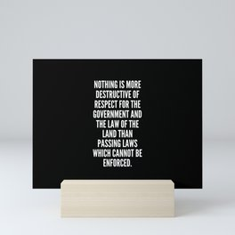 Nothing is more destructive of respect for the government and the law of the land than passing laws which cannot be enforced Mini Art Print