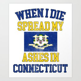 When I Die Spread My Ashes in Connecticut Gift Connecticutian Pride Distressed Design Art Print