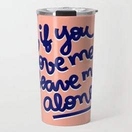 if you love me, leave me alone Travel Mug