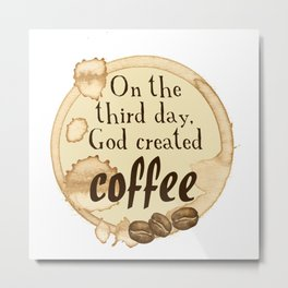 On the third day, God created Coffee Metal Print
