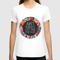 flowers T-shirts featuring Ain't Nobody Got Time For That by Sara Eshak