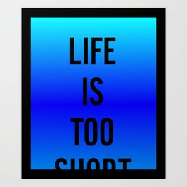 Life Is Too Short - fade 1 Art Print
