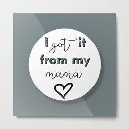 I GOT IT FROM MY MAMA Metal Print