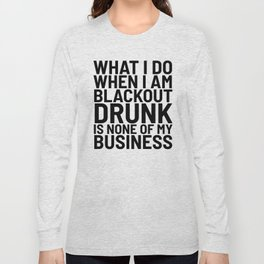 What I Do When I am Blackout Drunk is None of My Business Long Sleeve T-shirt