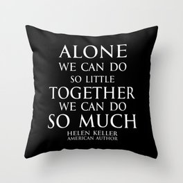 Inspirational quote - Alone we can do so little, together we can do so much. - Hellen Keller American blind and deaf author - white Throw Pillow