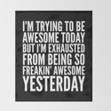 I'M TRYING TO BE AWESOME TODAY, BUT I'M EXHAUSTED FROM BEING SO FREAKIN' AWESOME YESTERDAY (B&W) by creativeangel