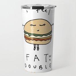 I Feel Fat as a Double Cheeseburger Travel Mug