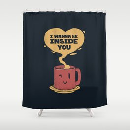 I Wanna Be Inside You Shower Curtain