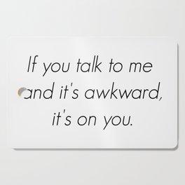If you talk to me and it's awkward, it's on you. Cutting Board