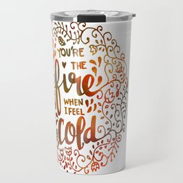 You're the FIRE when I am COLD Travel Mug