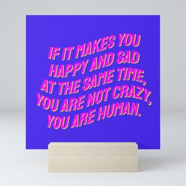 If It Makes You Happy and Sad at the Same Time, You Are Not Crazy You Are Human. Mini Art Print