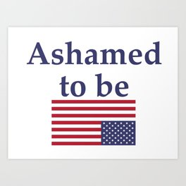 Ashamed to be (an American) Art Print