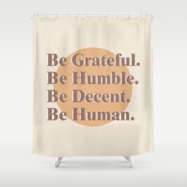 Be Grateful. Be Humble. Be Decent. Be Human. Shower Curtain