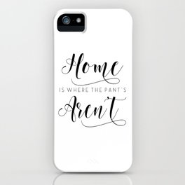 Home is where the pants aren't, typography art, wall decor, mottos, funny words, mottos, inspiration iPhone Case