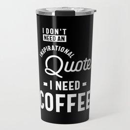 I Don't Need an Inspirational Quote. I Need Coffee Travel Mug