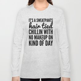 IT'S A SWEATPANTS, HAIR TIED, CHILLIN WITH NO MAKEUP ON KIND OF DAY Long Sleeve T-shirt