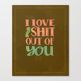 I Love The Shit Out Of You  Canvas Print