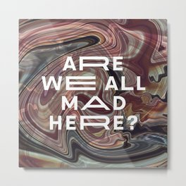 Are we all mad here? Metal Print