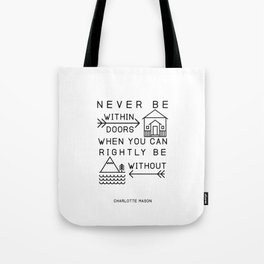 Never be within doors when you can rightly be without. (Charlotte Mason Quote Print) Tote Bag