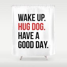 Wake Up, Hug Dog, Have a Good Day Shower Curtain