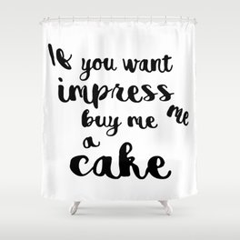 If you want impress me buy me a cake Shower Curtain