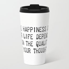 """The happiness of  your life depends  upon the quality  of your thoughts."" Travel Mug"