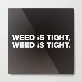 Weed is Tight Metal Print