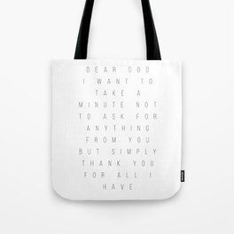 Dear God I Want to Take A Minute Not to Ask for Anything from You but Simply Thank You for All I Hav Tote Bag