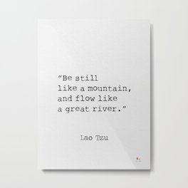 Be still like a mountain, and flow like a great river. Lao Tzu Metal Print