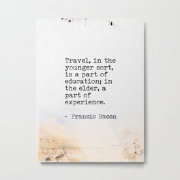 Francis Bacon travel quote Metal Print