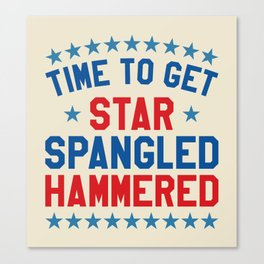 Time to Get Star Spangled Hammered - Fourth of July / 4th of July Canvas Print