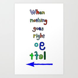 When nothing go right, go left Art Print