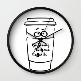 Be Strong As Your Coffee Is! Wall Clock