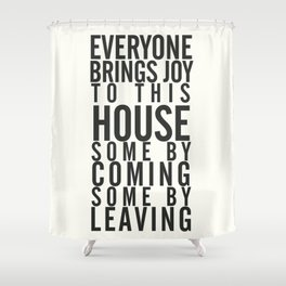 Everyone brings joy to this house, dark humour quote, home, love, guests, family, leaving, coming Shower Curtain