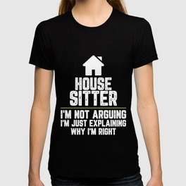 House sitter I'm Not Arguing I'm Just Explaining Why I'm Right House sitter Gift Funny Shirt T-shirt